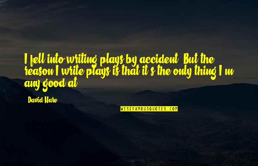 Fell's Quotes By David Hare: I fell into writing plays by accident. But