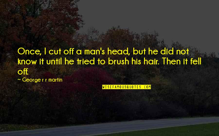 Fell's Quotes By George R R Martin: Once, I cut off a man's head, but