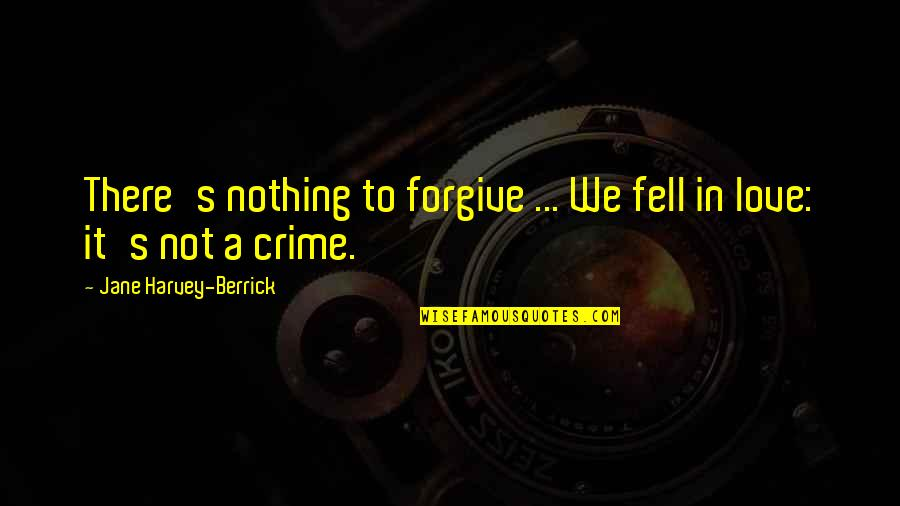 Fell's Quotes By Jane Harvey-Berrick: There's nothing to forgive ... We fell in