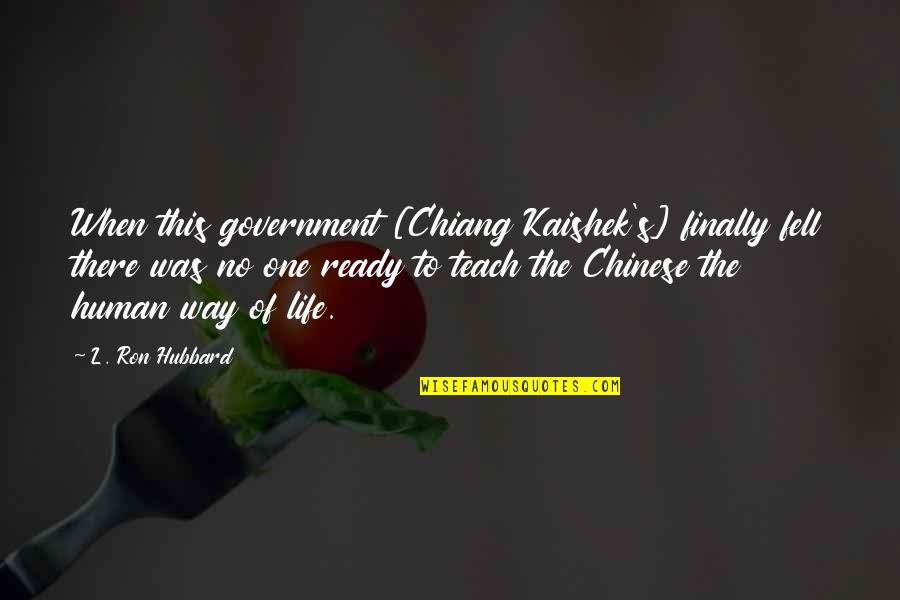 Fell's Quotes By L. Ron Hubbard: When this government [Chiang Kaishek's] finally fell there
