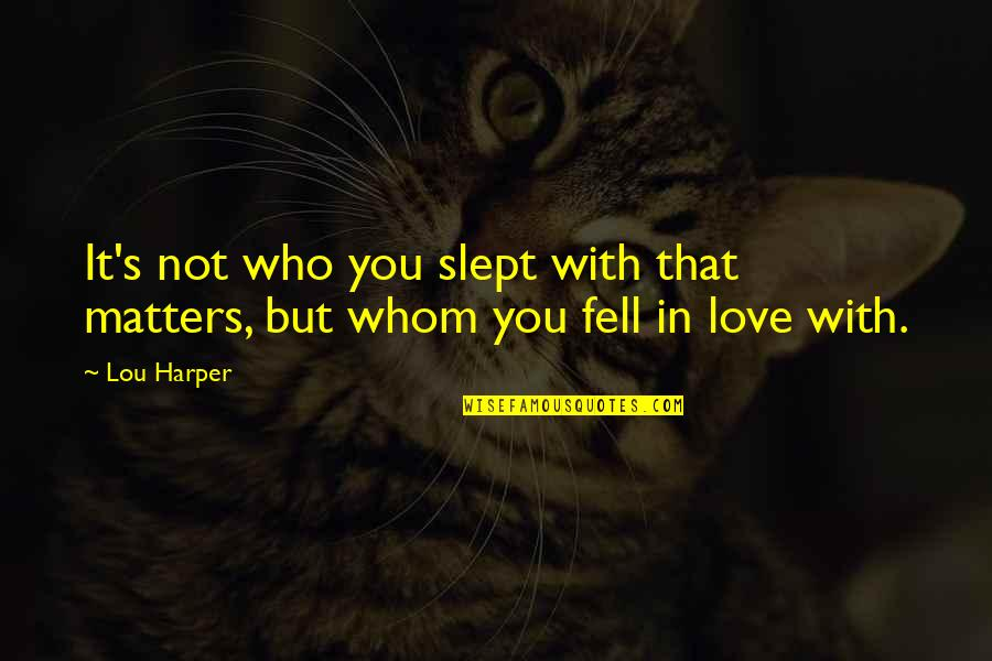 Fell's Quotes By Lou Harper: It's not who you slept with that matters,