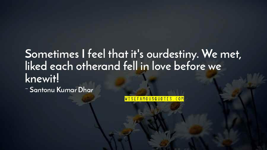 Fell's Quotes By Santonu Kumar Dhar: Sometimes I feel that it's ourdestiny. We met,