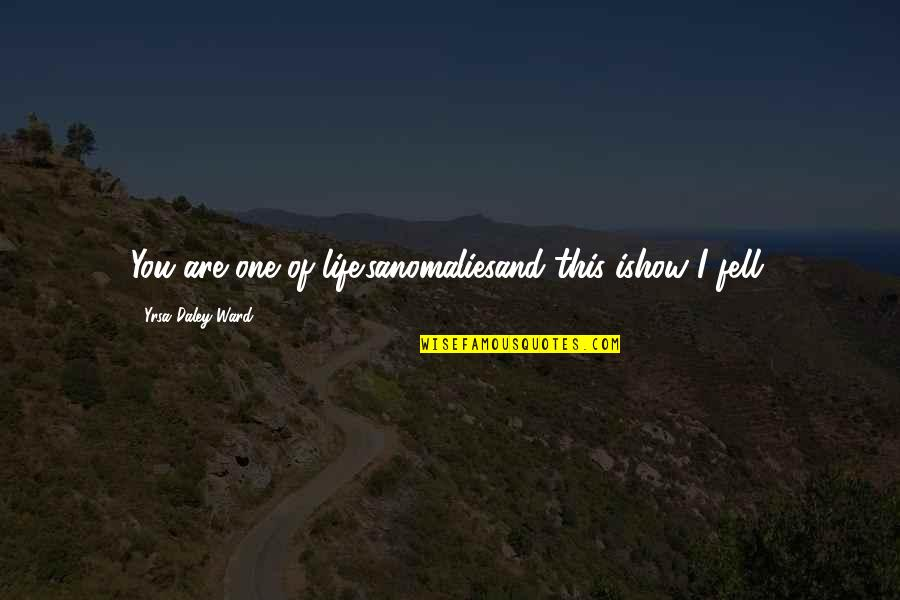 Fell's Quotes By Yrsa Daley-Ward: You are one of life'sanomaliesand this ishow I