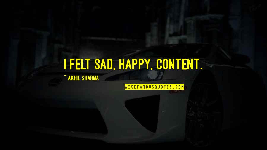 Felt Happy Quotes By Akhil Sharma: I felt sad, happy, content.