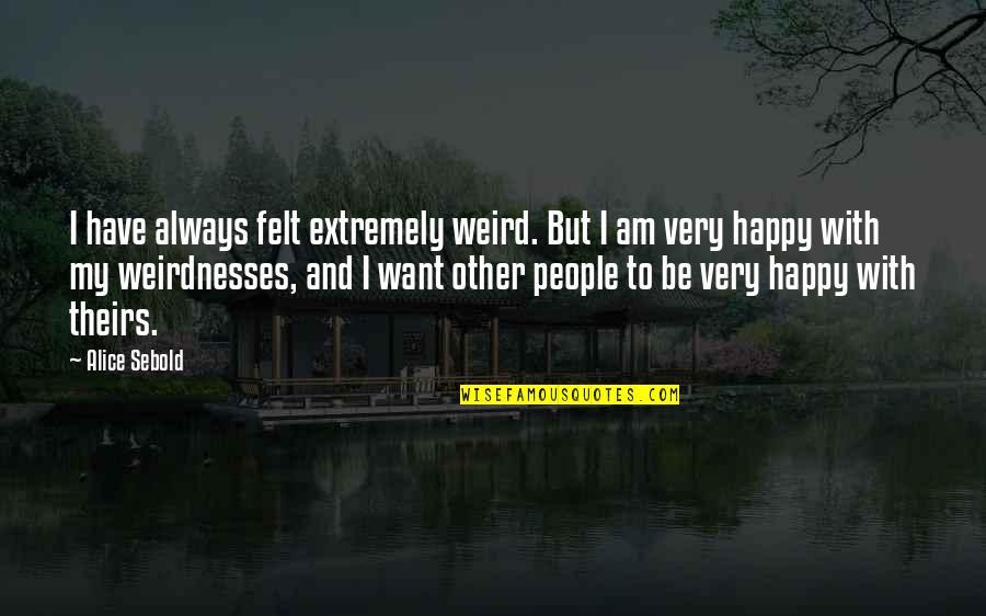 Felt Happy Quotes By Alice Sebold: I have always felt extremely weird. But I
