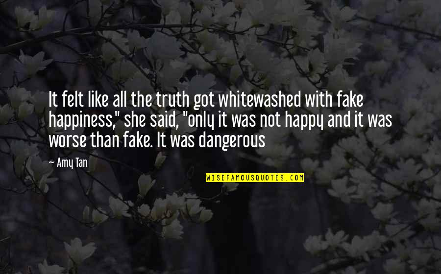 Felt Happy Quotes By Amy Tan: It felt like all the truth got whitewashed
