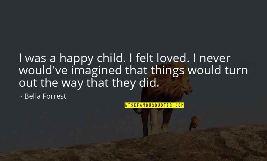 Felt Happy Quotes By Bella Forrest: I was a happy child. I felt loved.