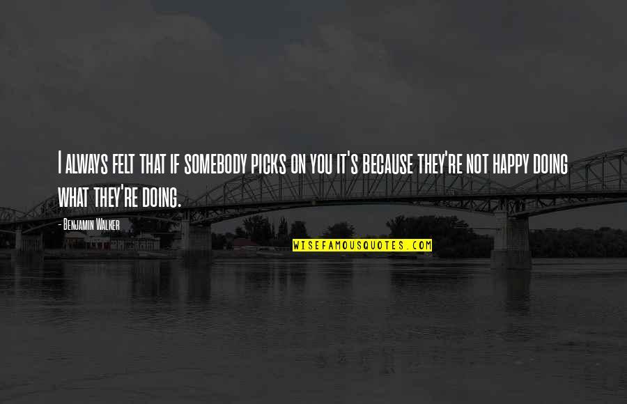 Felt Happy Quotes By Benjamin Walker: I always felt that if somebody picks on