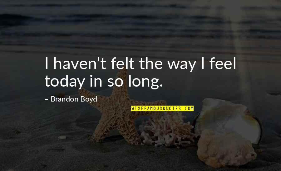 Felt Happy Quotes By Brandon Boyd: I haven't felt the way I feel today