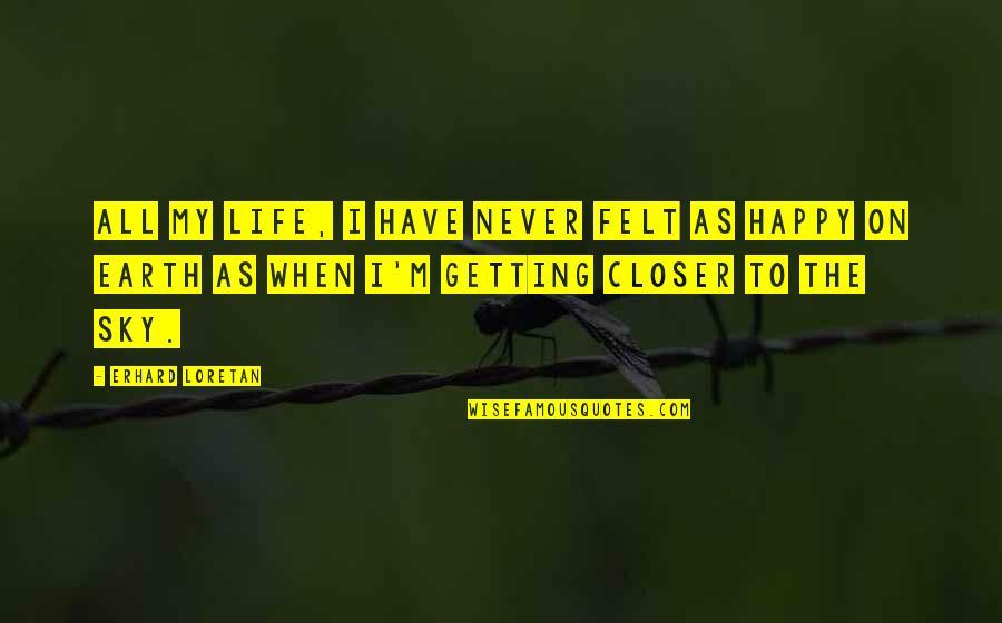 Felt Happy Quotes By Erhard Loretan: All my life, I have never felt as