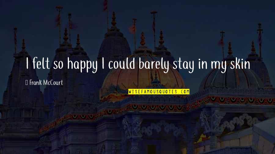 Felt Happy Quotes By Frank McCourt: I felt so happy I could barely stay