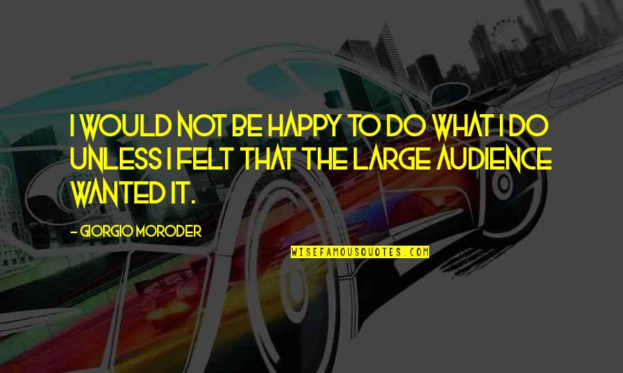 Felt Happy Quotes By Giorgio Moroder: I would not be happy to do what