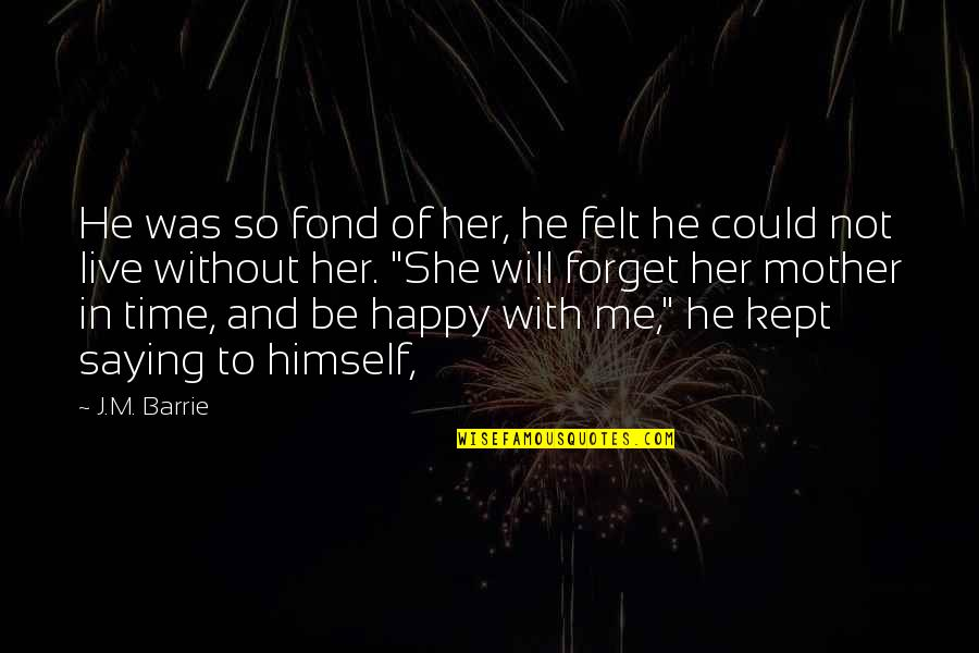 Felt Happy Quotes By J.M. Barrie: He was so fond of her, he felt