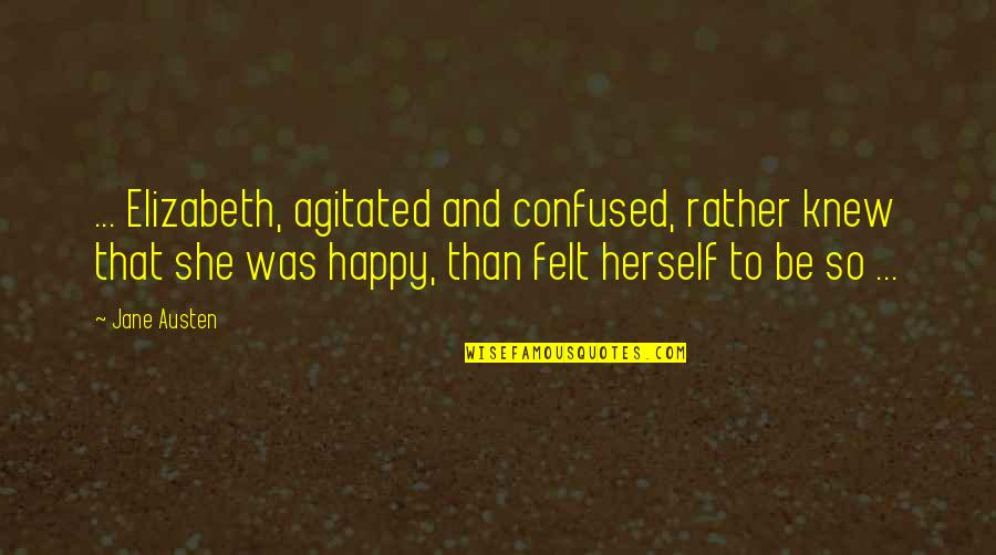 Felt Happy Quotes By Jane Austen: ... Elizabeth, agitated and confused, rather knew that