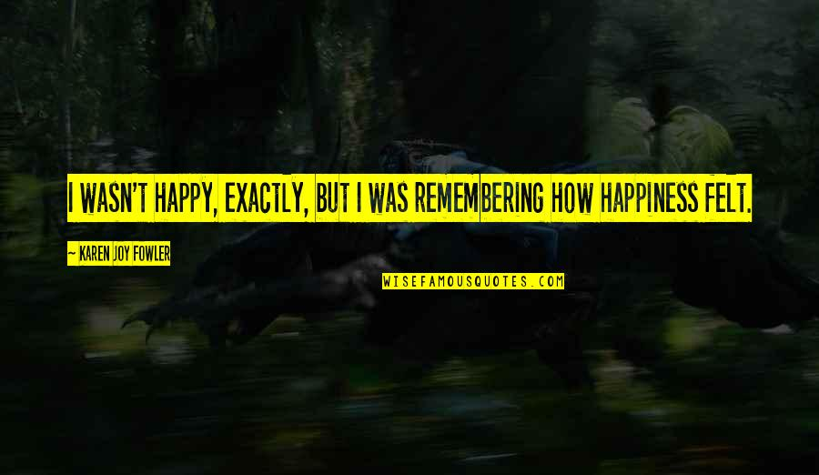 Felt Happy Quotes By Karen Joy Fowler: I wasn't happy, exactly, but I was remembering