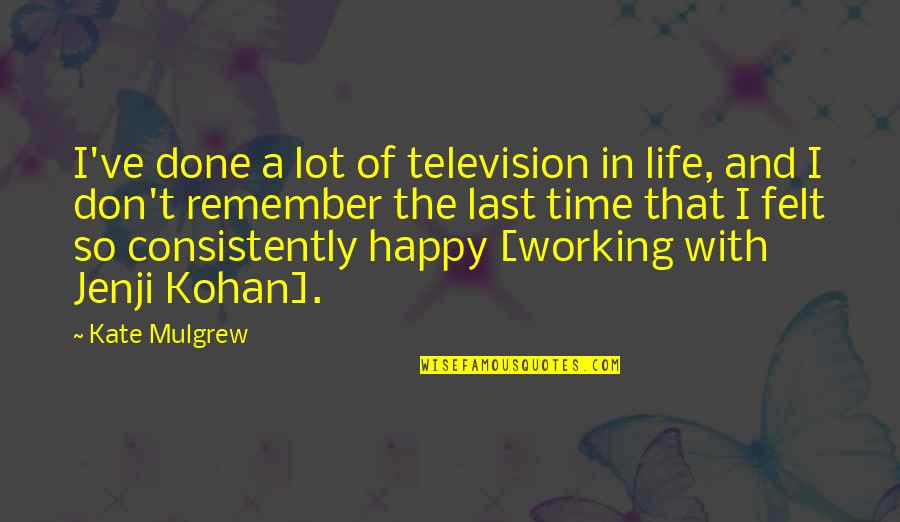 Felt Happy Quotes By Kate Mulgrew: I've done a lot of television in life,