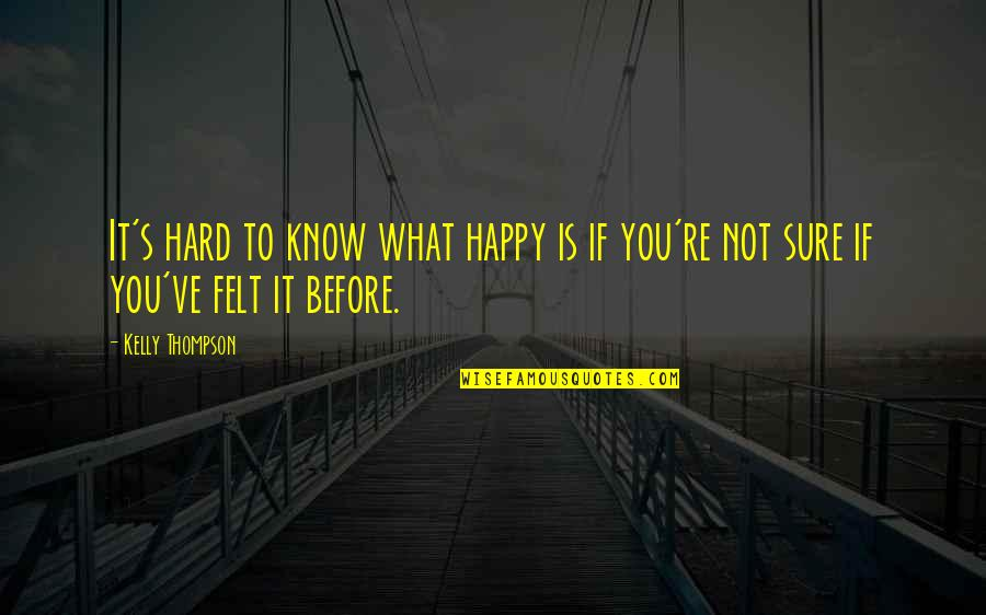 Felt Happy Quotes By Kelly Thompson: It's hard to know what happy is if
