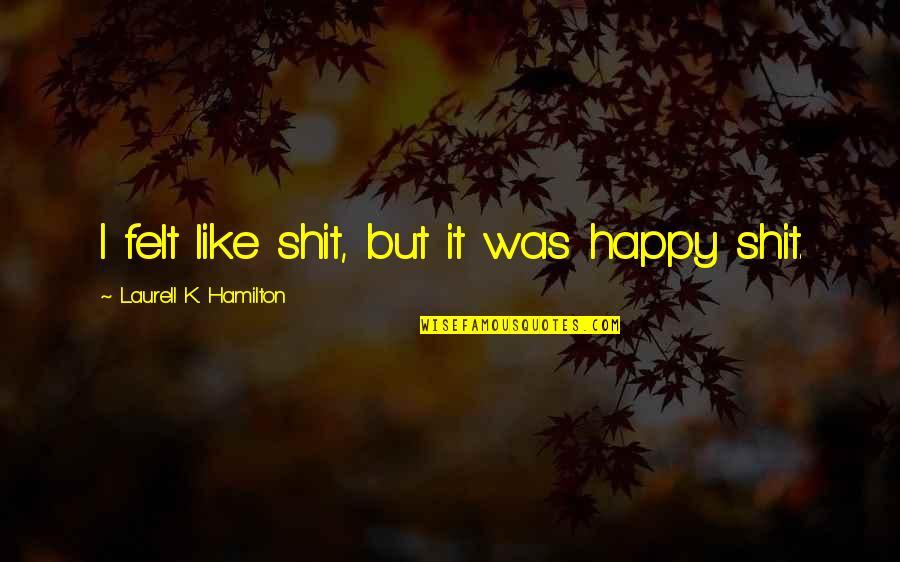 Felt Happy Quotes By Laurell K. Hamilton: I felt like shit, but it was happy