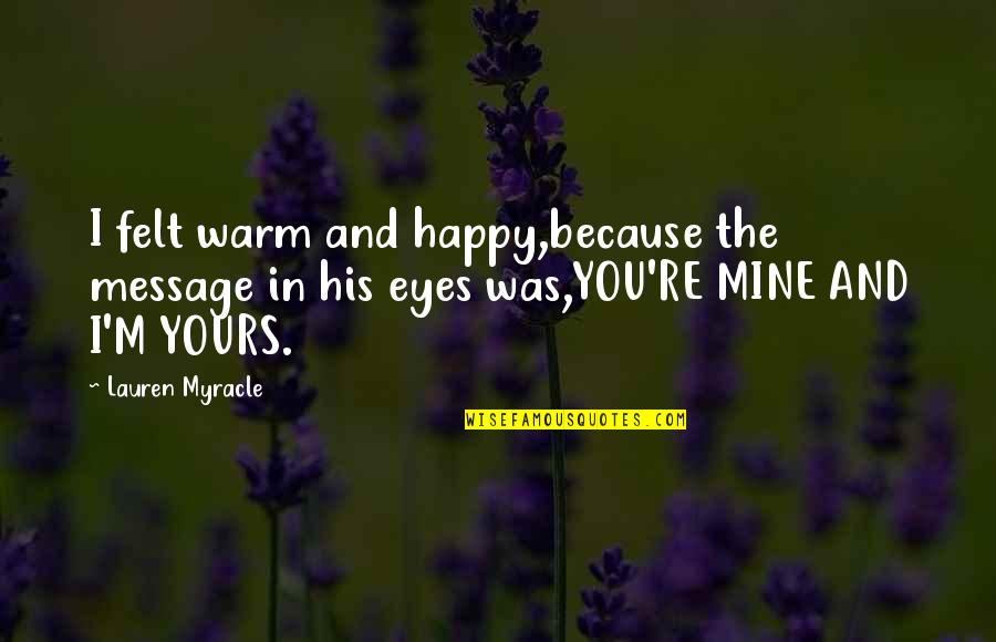 Felt Happy Quotes By Lauren Myracle: I felt warm and happy,because the message in