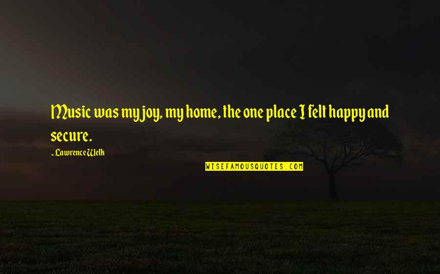 Felt Happy Quotes By Lawrence Welk: Music was my joy, my home, the one