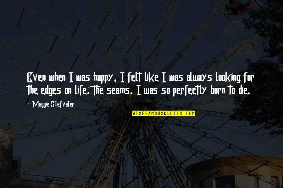 Felt Happy Quotes By Maggie Stiefvater: Even when I was happy, I felt like