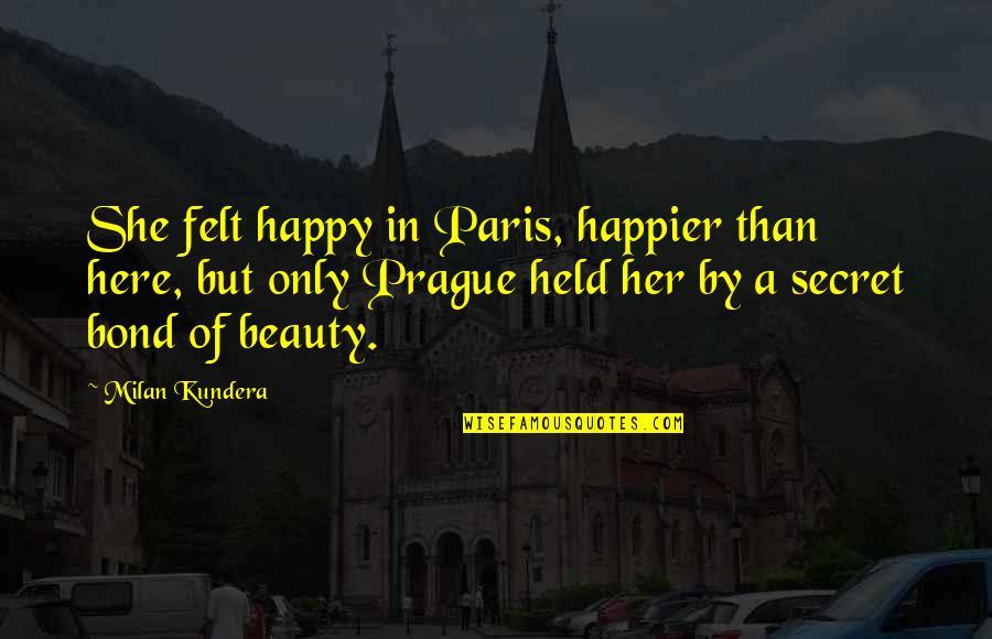 Felt Happy Quotes By Milan Kundera: She felt happy in Paris, happier than here,