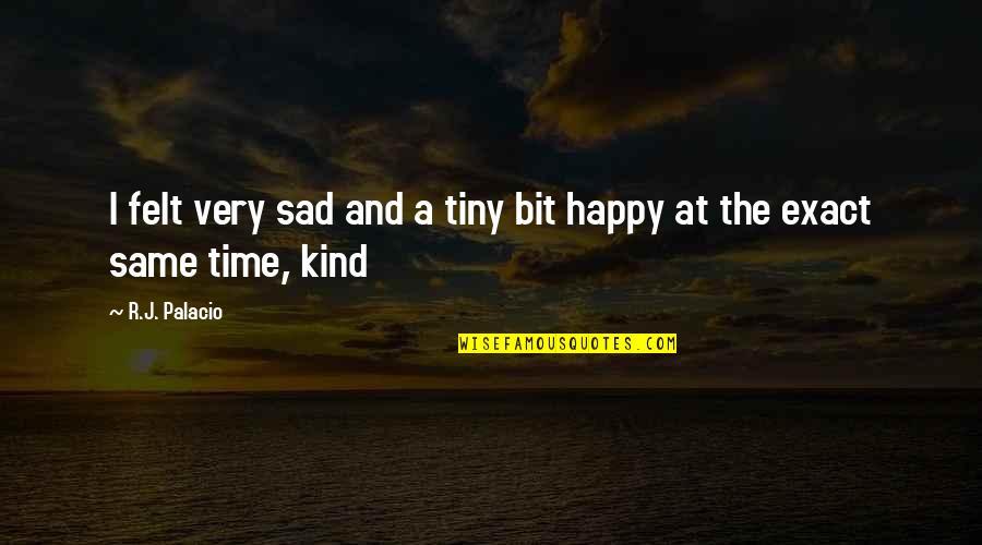 Felt Happy Quotes By R.J. Palacio: I felt very sad and a tiny bit