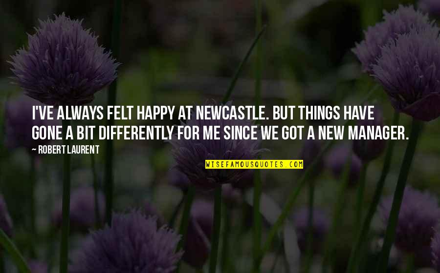 Felt Happy Quotes By Robert Laurent: I've always felt happy at Newcastle. But things