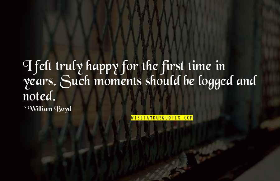 Felt Happy Quotes By William Boyd: I felt truly happy for the first time