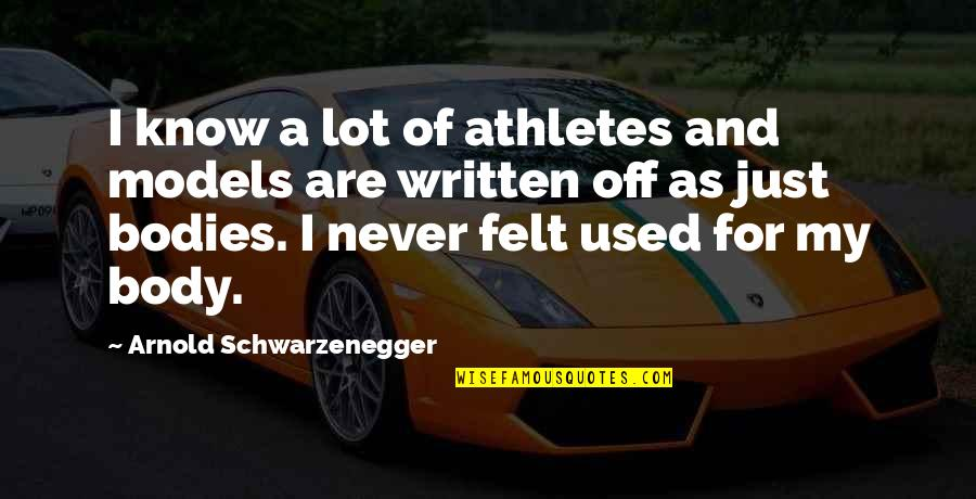 Felt Used Quotes By Arnold Schwarzenegger: I know a lot of athletes and models