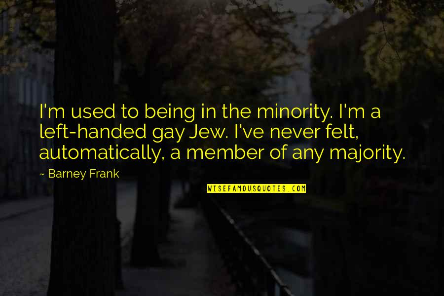 Felt Used Quotes By Barney Frank: I'm used to being in the minority. I'm