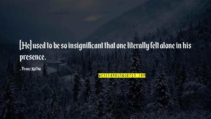 Felt Used Quotes By Franz Kafka: [He] used to be so insignificant that one