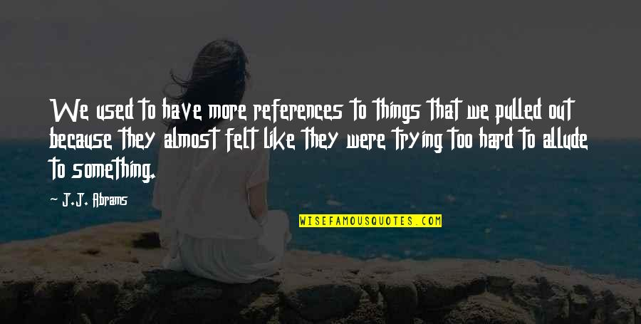 Felt Used Quotes By J.J. Abrams: We used to have more references to things