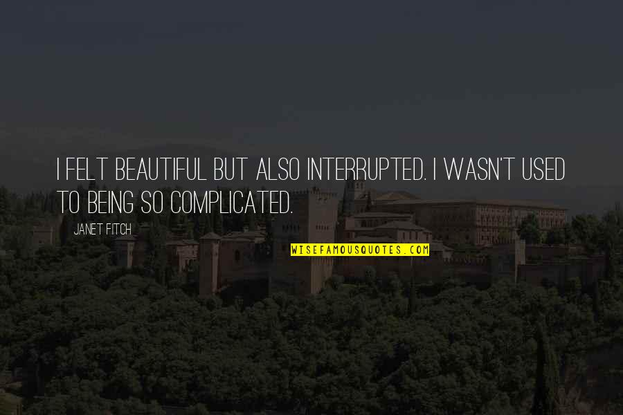 Felt Used Quotes By Janet Fitch: I felt beautiful but also interrupted. I wasn't