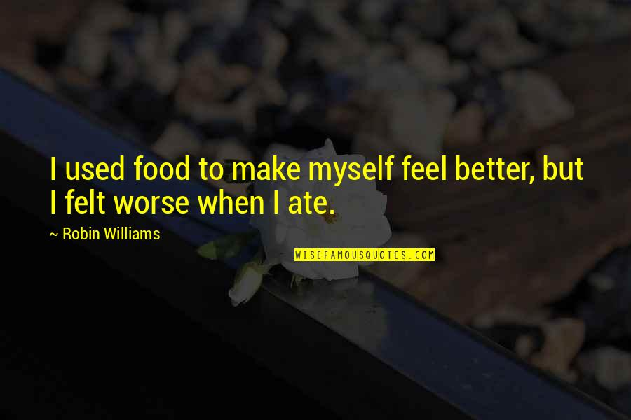 Felt Used Quotes By Robin Williams: I used food to make myself feel better,