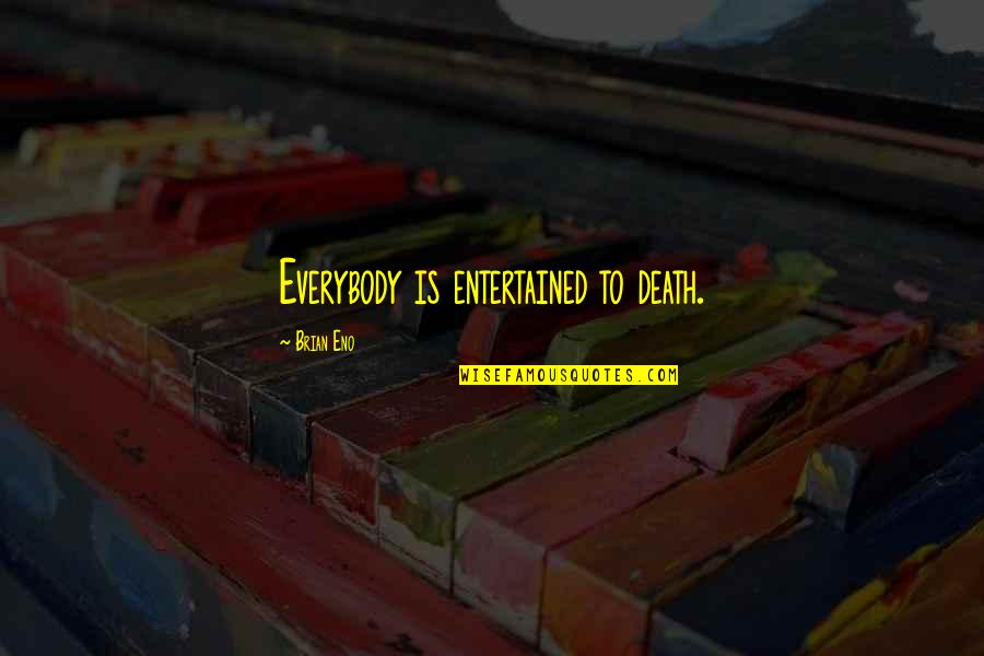 Fema Camp Quotes By Brian Eno: Everybody is entertained to death.