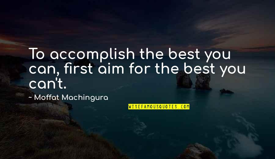 Fema Camp Quotes By Moffat Machingura: To accomplish the best you can, first aim