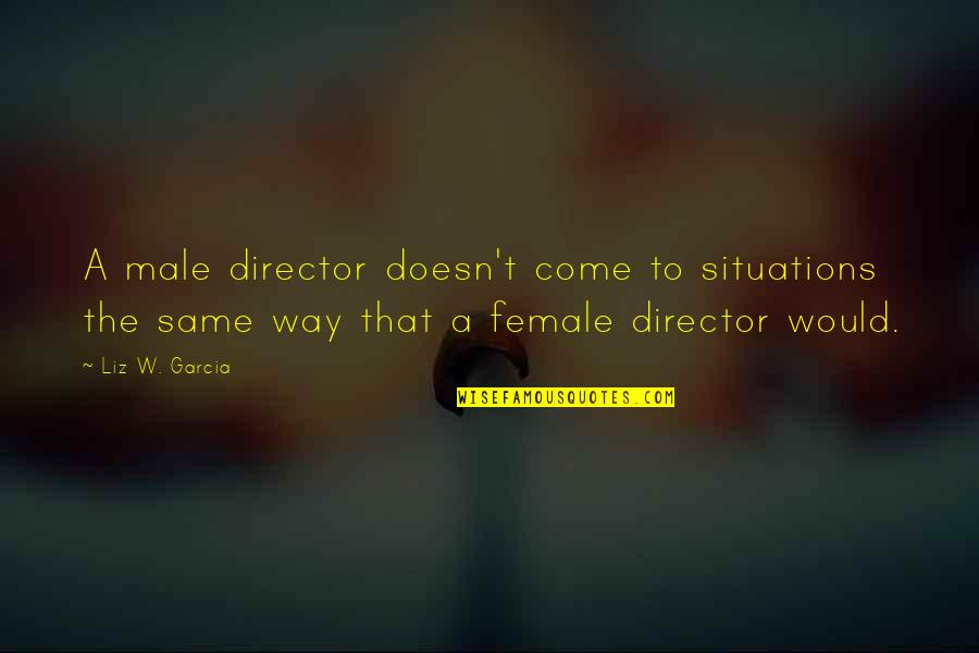Female Directors Quotes By Liz W. Garcia: A male director doesn't come to situations the