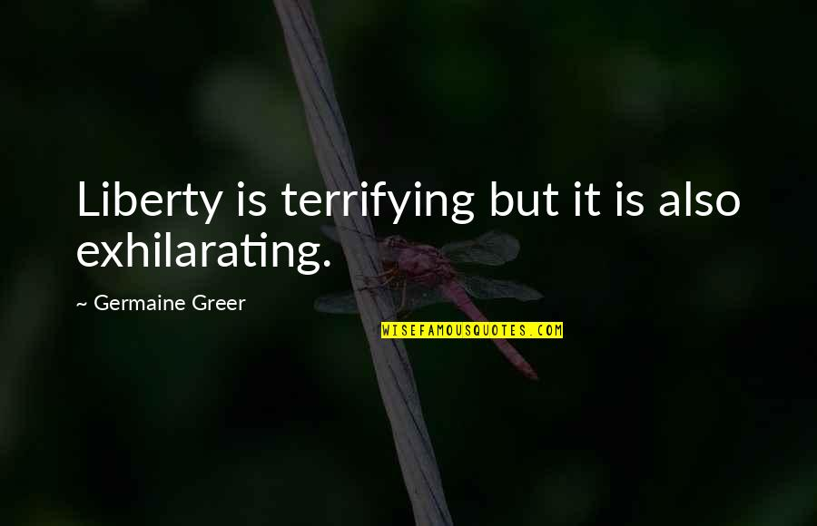 Female Eunuch Quotes By Germaine Greer: Liberty is terrifying but it is also exhilarating.