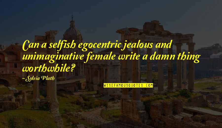 Female Jealousy Quotes By Sylvia Plath: Can a selfish egocentric jealous and unimaginative female