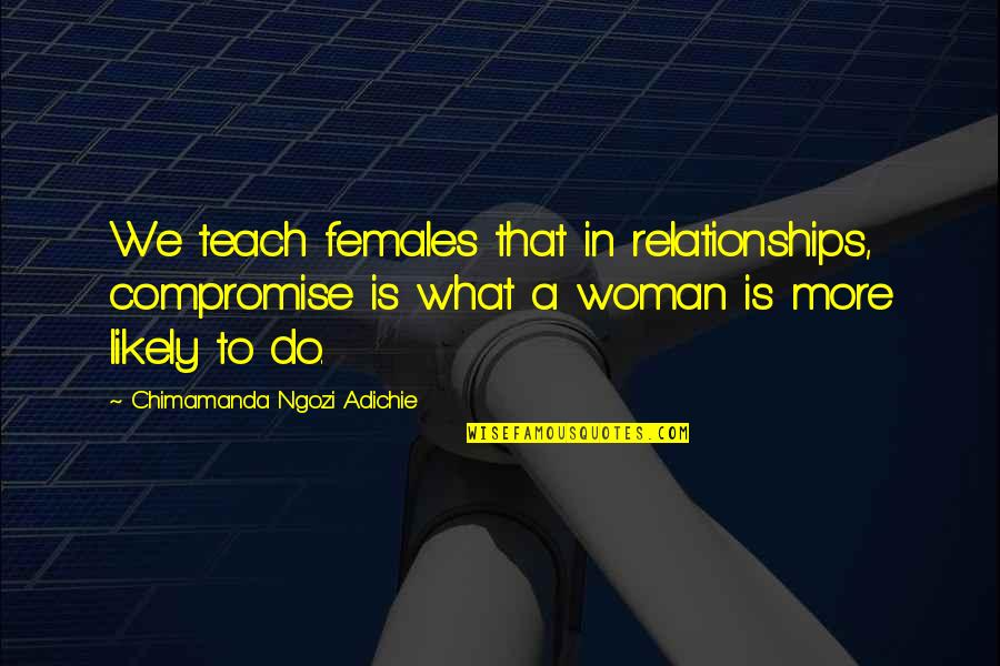 Females And Relationships Quotes By Chimamanda Ngozi Adichie: We teach females that in relationships, compromise is
