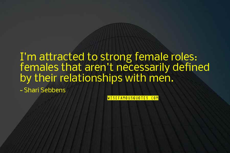 Females And Relationships Quotes By Shari Sebbens: I'm attracted to strong female roles: females that