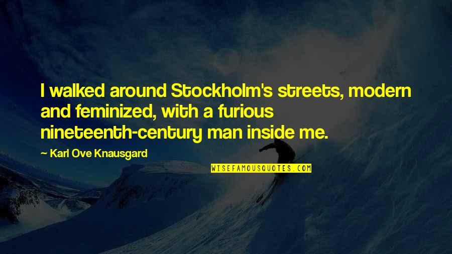 Feminized Quotes By Karl Ove Knausgard: I walked around Stockholm's streets, modern and feminized,