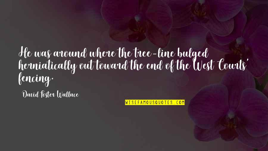 Fencing Quotes By David Foster Wallace: He was around where the tree-line bulged herniatically