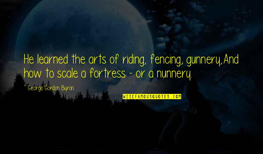 Fencing Quotes By George Gordon Byron: He learned the arts of riding, fencing, gunnery,And