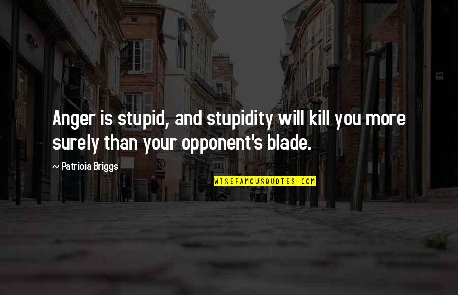 Fencing Quotes By Patricia Briggs: Anger is stupid, and stupidity will kill you