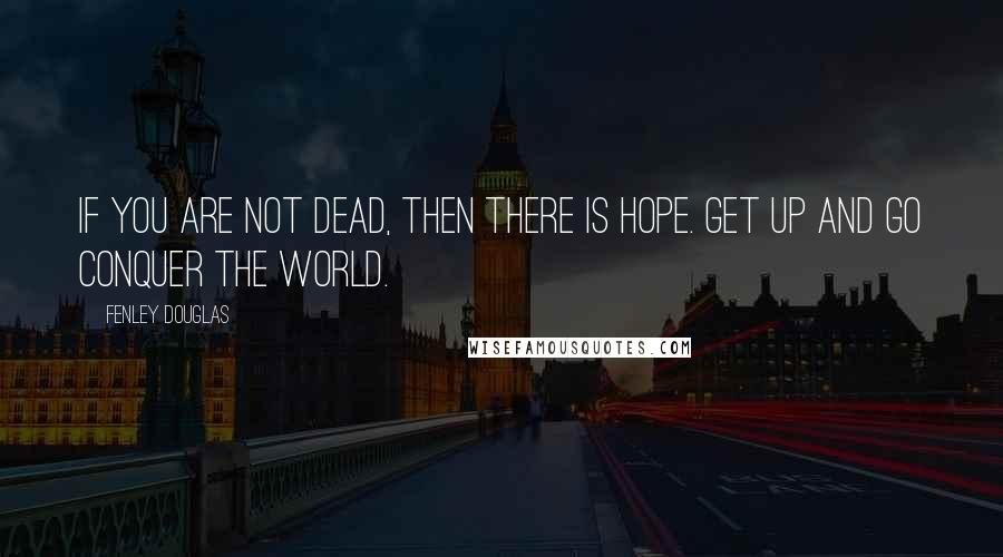 Fenley Douglas quotes: If you are not dead, then there is hope. get up and go conquer the world.
