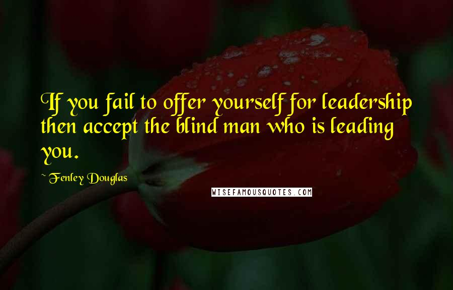 Fenley Douglas quotes: If you fail to offer yourself for leadership then accept the blind man who is leading you.