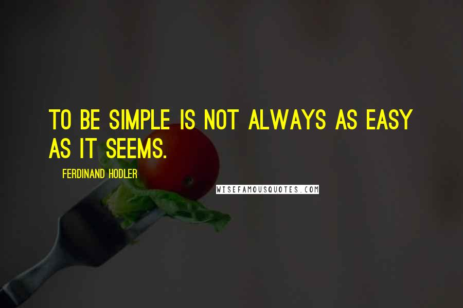 Ferdinand Hodler quotes: To be simple is not always as easy as it seems.