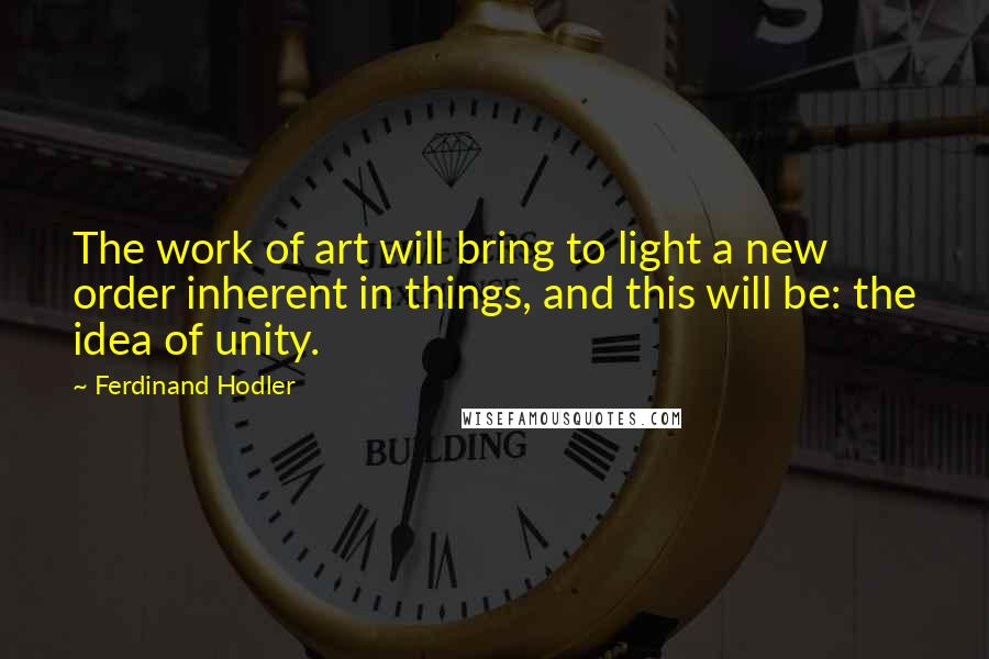 Ferdinand Hodler quotes: The work of art will bring to light a new order inherent in things, and this will be: the idea of unity.